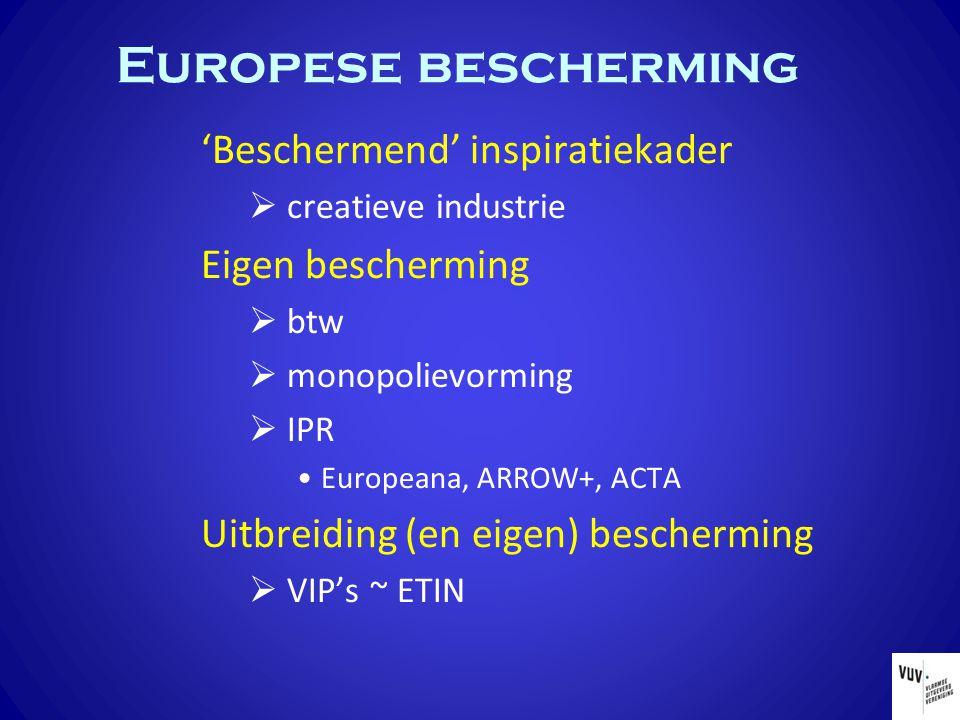 Europese bescherming 'Beschermend' inspiratiekader  creatieve industrie Eigen bescherming  btw  monopolievorming  IPR Europeana, ARROW+, ACTA Uitbreiding (en eigen) bescherming  VIP's ~ ETIN