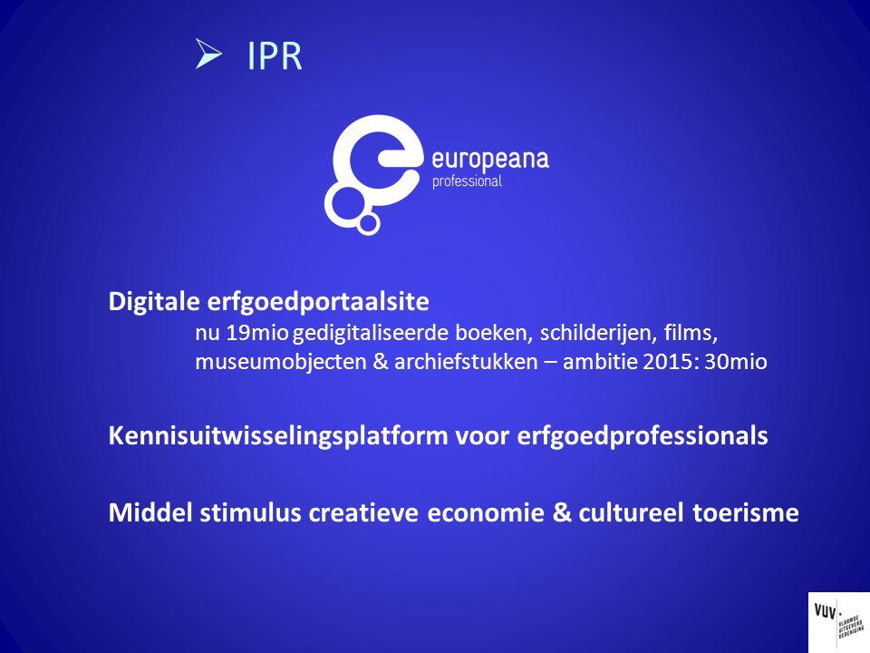  IPR Digitale erfgoedportaalsite nu 19mio gedigitaliseerde boeken, schilderijen, films, museumobjecten & archiefstukken – ambitie 2015: 30mio Kennisuitwisselingsplatform voor erfgoedprofessionals Middel stimulus creatieve economie & cultureel toerisme