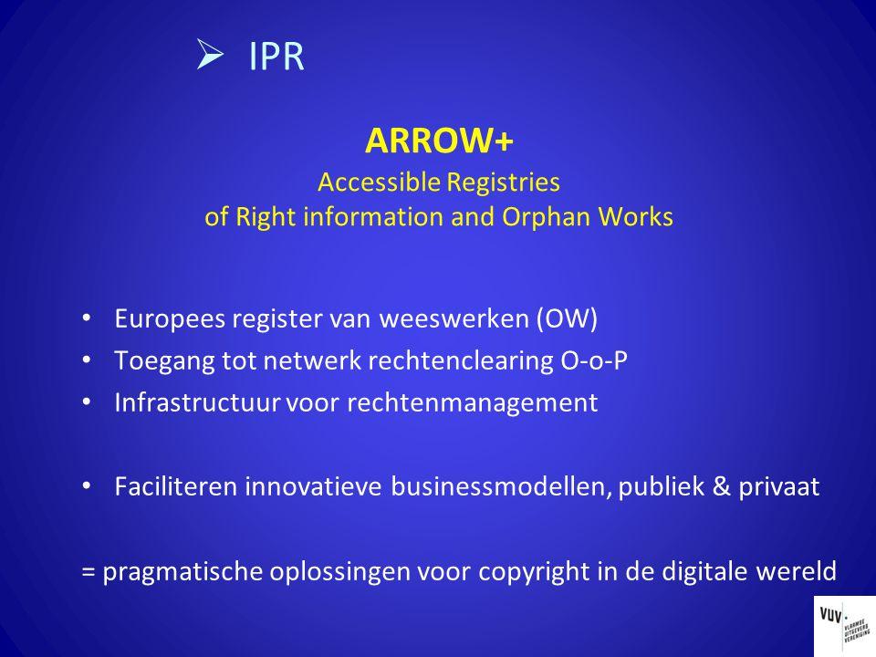 ARROW+ Accessible Registries of Right information and Orphan Works Europees register van weeswerken (OW) Toegang tot netwerk rechtenclearing O-o-P Infrastructuur voor rechtenmanagement Faciliteren innovatieve businessmodellen, publiek & privaat = pragmatische oplossingen voor copyright in de digitale wereld  IPR