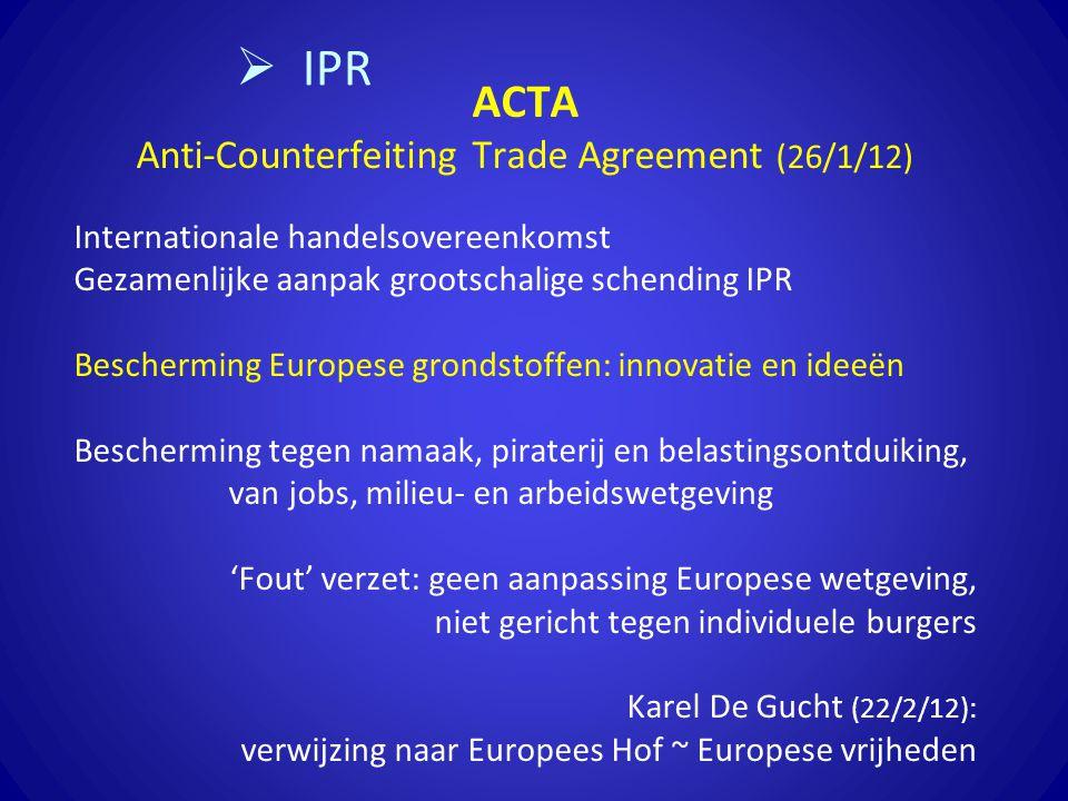 ACTA Anti-Counterfeiting Trade Agreement (26/1/12) Internationale handelsovereenkomst Gezamenlijke aanpak grootschalige schending IPR Bescherming Europese grondstoffen: innovatie en ideeën Bescherming tegen namaak, piraterij en belastingsontduiking, van jobs, milieu- en arbeidswetgeving 'Fout' verzet: geen aanpassing Europese wetgeving, niet gericht tegen individuele burgers Karel De Gucht (22/2/12): verwijzing naar Europees Hof ~ Europese vrijheden  IPR