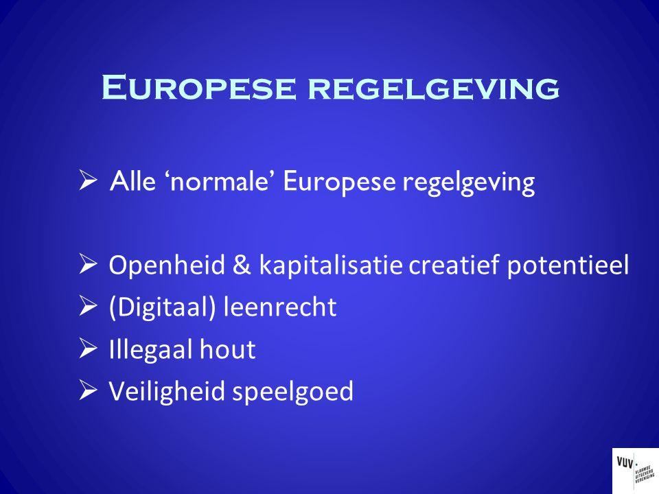 Europese regelgeving  Alle 'normale' Europese regelgeving  Openheid & kapitalisatie creatief potentieel  (Digitaal) leenrecht  Illegaal hout  Veiligheid speelgoed