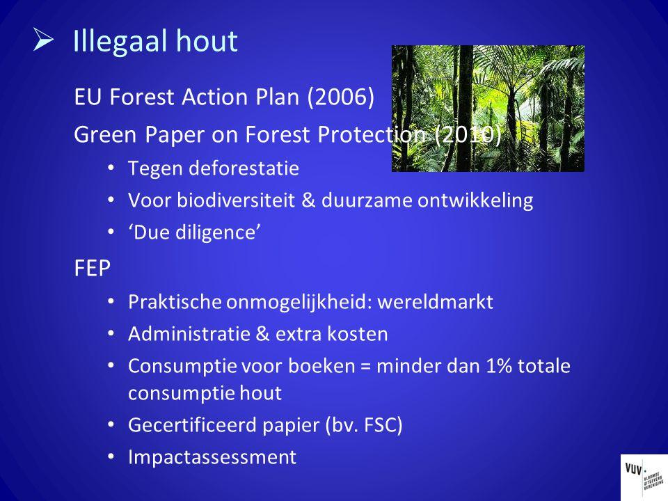  Illegaal hout EU Forest Action Plan (2006) Green Paper on Forest Protection (2010) Tegen deforestatie Voor biodiversiteit & duurzame ontwikkeling 'Due diligence' FEP Praktische onmogelijkheid: wereldmarkt Administratie & extra kosten Consumptie voor boeken = minder dan 1% totale consumptie hout Gecertificeerd papier (bv.