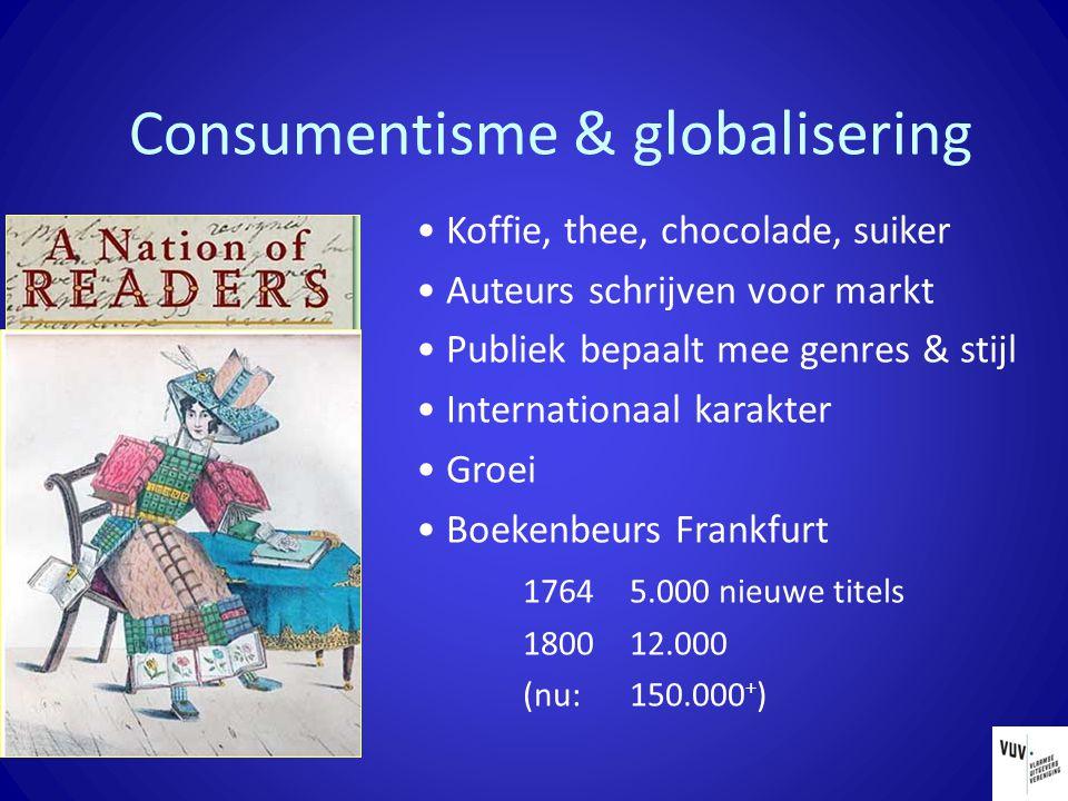 Consumentisme & globalisering Koffie, thee, chocolade, suiker Auteurs schrijven voor markt Publiek bepaalt mee genres & stijl Internationaal karakter Groei Boekenbeurs Frankfurt 1764 5.000 nieuwe titels 1800 12.000 (nu: 150.000 + )