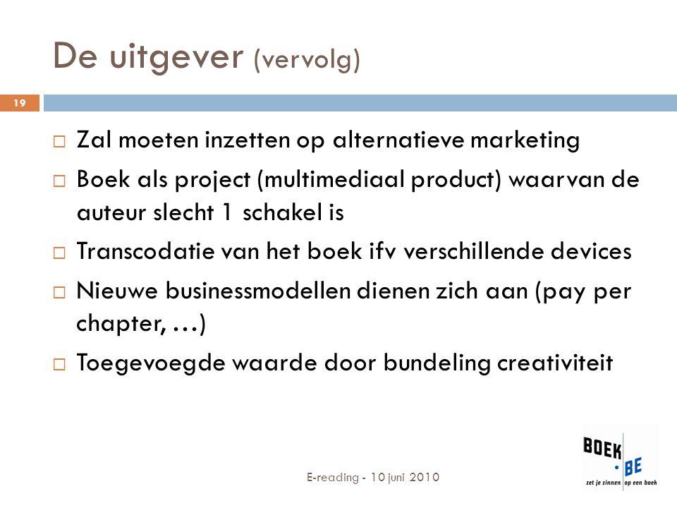 De uitgever (vervolg) E-reading - 10 juni 2010 19  Zal moeten inzetten op alternatieve marketing  Boek als project (multimediaal product) waarvan de