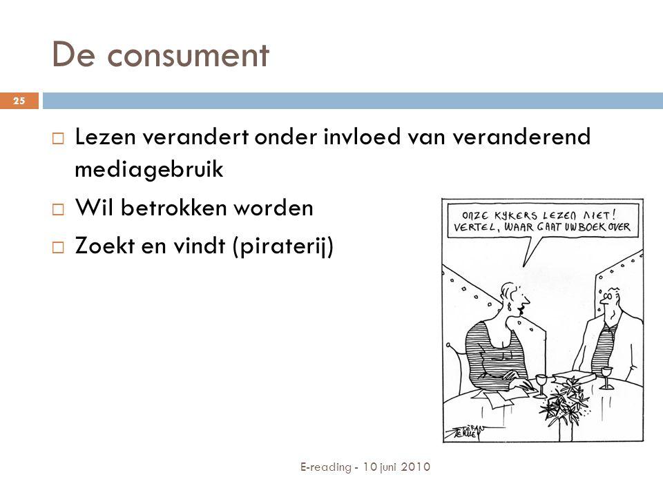 De consument E-reading - 10 juni 2010 25  Lezen verandert onder invloed van veranderend mediagebruik  Wil betrokken worden  Zoekt en vindt (pirater