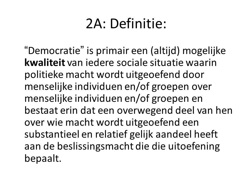 2A: Definitie: Democratie is primair een (altijd) mogelijke kwaliteit van iedere sociale situatie waarin politieke macht wordt uitgeoefend door menselijke individuen en/of groepen over menselijke individuen en/of groepen en bestaat erin dat een overwegend deel van hen over wie macht wordt uitgeoefend een substantieel en relatief gelijk aandeel heeft aan de beslissingsmacht die die uitoefening bepaalt.
