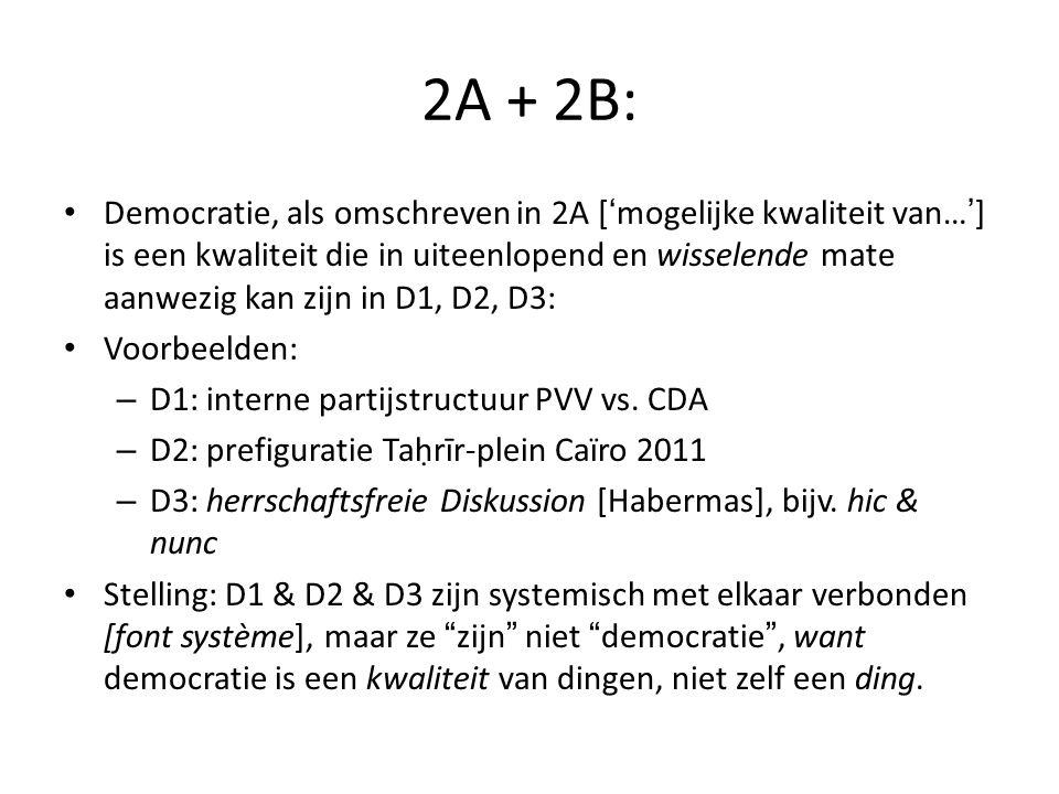 2A + 2B: Democratie, als omschreven in 2A ['mogelijke kwaliteit van…'] is een kwaliteit die in uiteenlopend en wisselende mate aanwezig kan zijn in D1, D2, D3: Voorbeelden: – D1: interne partijstructuur PVV vs.