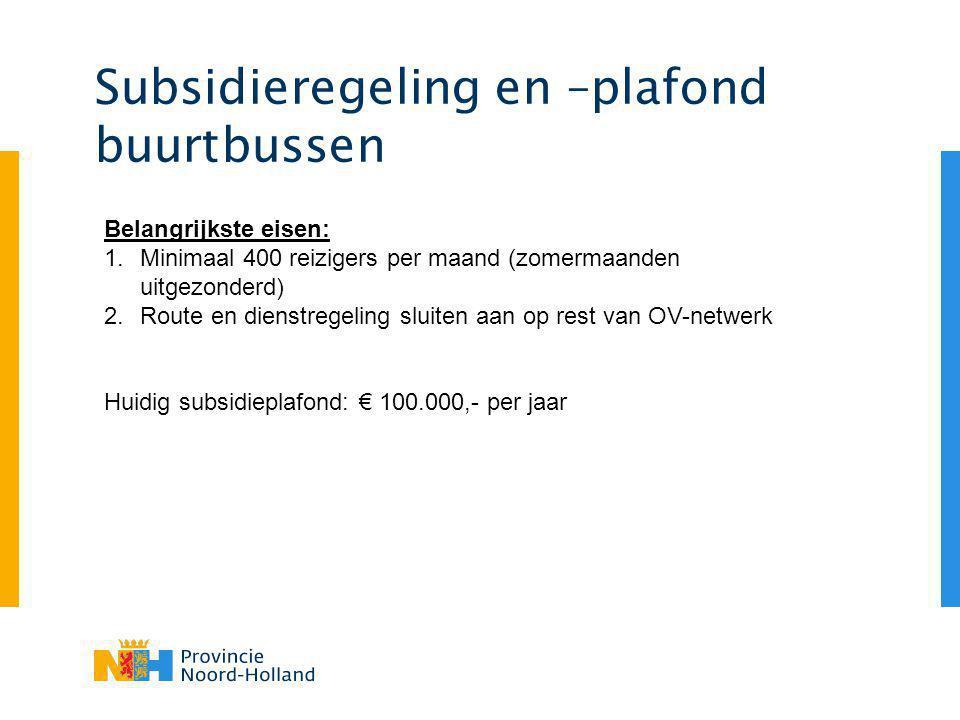 Subsidieregeling en –plafond buurtbussen Belangrijkste eisen: 1.Minimaal 400 reizigers per maand (zomermaanden uitgezonderd) 2.Route en dienstregeling sluiten aan op rest van OV-netwerk Huidig subsidieplafond: € 100.000,- per jaar