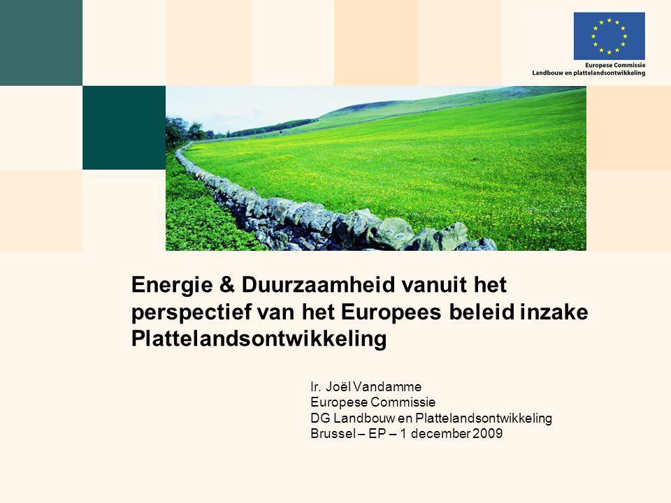 Ir. Joël Vandamme Europese Commissie DG Landbouw en Plattelandsontwikkeling Brussel – EP – 1 december 2009 Energie & Duurzaamheid vanuit het perspecti