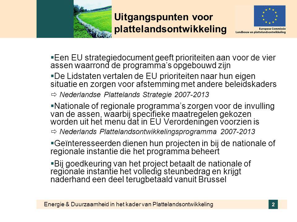 Energie & Duurzaamheid in het kader van Plattelandsontwikkeling 2 Uitgangspunten voor plattelandsontwikkeling  Een EU strategiedocument geeft prioriteiten aan voor de vier assen waarrond de programma's opgebouwd zijn  De Lidstaten vertalen de EU prioriteiten naar hun eigen situatie en zorgen voor afstemming met andere beleidskaders  Nederlandse Plattelands Strategie 2007-2013  Nationale of regionale programma's zorgen voor de invulling van de assen, waarbij specifieke maatregelen gekozen worden uit het menu dat in EU Verordeningen voorzien is  Nederlands Plattelandsontwikkelingsprogramma 2007-2013  Geïnteresseerden dienen hun projecten in bij de nationale of regionale instantie die het programma beheert  Bij goedkeuring van het project betaalt de nationale of regionale instantie het volledig steunbedrag en krijgt naderhand een deel terugbetaald vanuit Brussel
