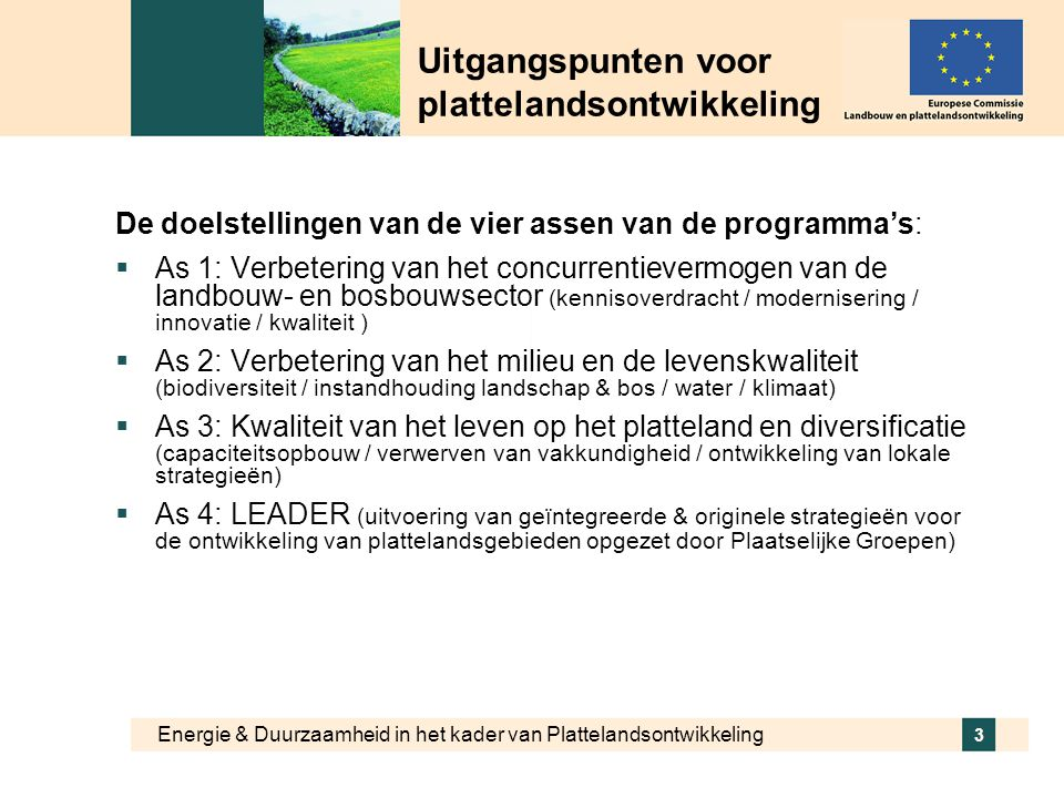 Energie & Duurzaamheid in het kader van Plattelandsontwikkeling 3 Uitgangspunten voor plattelandsontwikkeling De doelstellingen van de vier assen van de programma's:  As 1: Verbetering van het concurrentievermogen van de landbouw- en bosbouwsector (kennisoverdracht / modernisering / innovatie / kwaliteit )  As 2: Verbetering van het milieu en de levenskwaliteit (biodiversiteit / instandhouding landschap & bos / water / klimaat)  As 3: Kwaliteit van het leven op het platteland en diversificatie (capaciteitsopbouw / verwerven van vakkundigheid / ontwikkeling van lokale strategieën)  As 4: LEADER (uitvoering van geïntegreerde & originele strategieën voor de ontwikkeling van plattelandsgebieden opgezet door Plaatselijke Groepen)