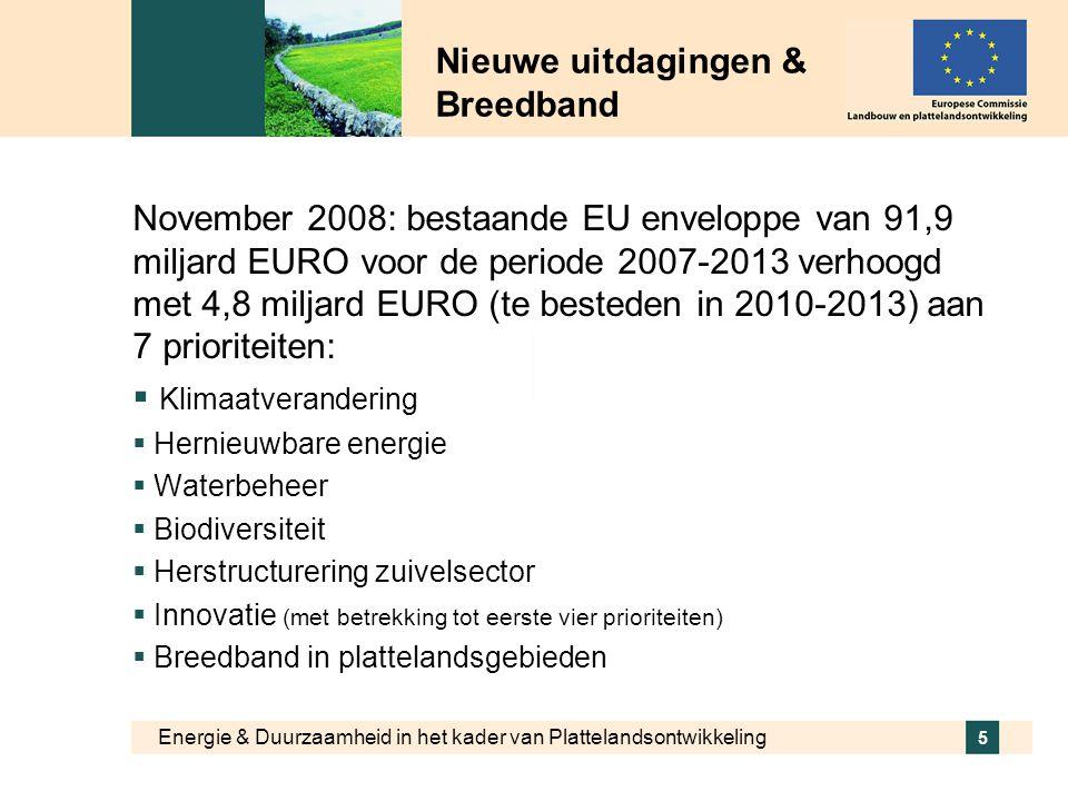 Energie & Duurzaamheid in het kader van Plattelandsontwikkeling 6 Nieuwe uitdagingen & Breedband  Nederland krijgt 97,6 miljoen EURO bijkomende EU middelen (bovenop bestaande enveloppe van 495,6 miljoen EURO)  Bijkomende middelen worden ingezet voor prioriteiten: klimaatwijziging (23%), biodiversiteit (23%), waterbeheer (21%), hernieuwbare energie (19%), innovatie (13%) en breedband (1%)