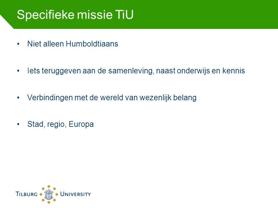 Specifieke missie TiU Niet alleen Humboldtiaans Iets teruggeven aan de samenleving, naast onderwijs en kennis Verbindingen met de wereld van wezenlijk belang Stad, regio, Europa