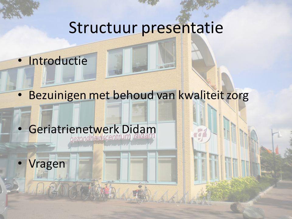 Structuur presentatie Introductie Bezuinigen met behoud van kwaliteit zorg Geriatrienetwerk Didam Vragen