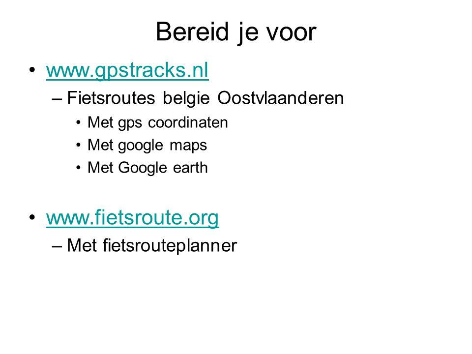 Bereid je voor www.gpstracks.nl –Fietsroutes belgie Oostvlaanderen Met gps coordinaten Met google maps Met Google earth www.fietsroute.org –Met fietsrouteplanner