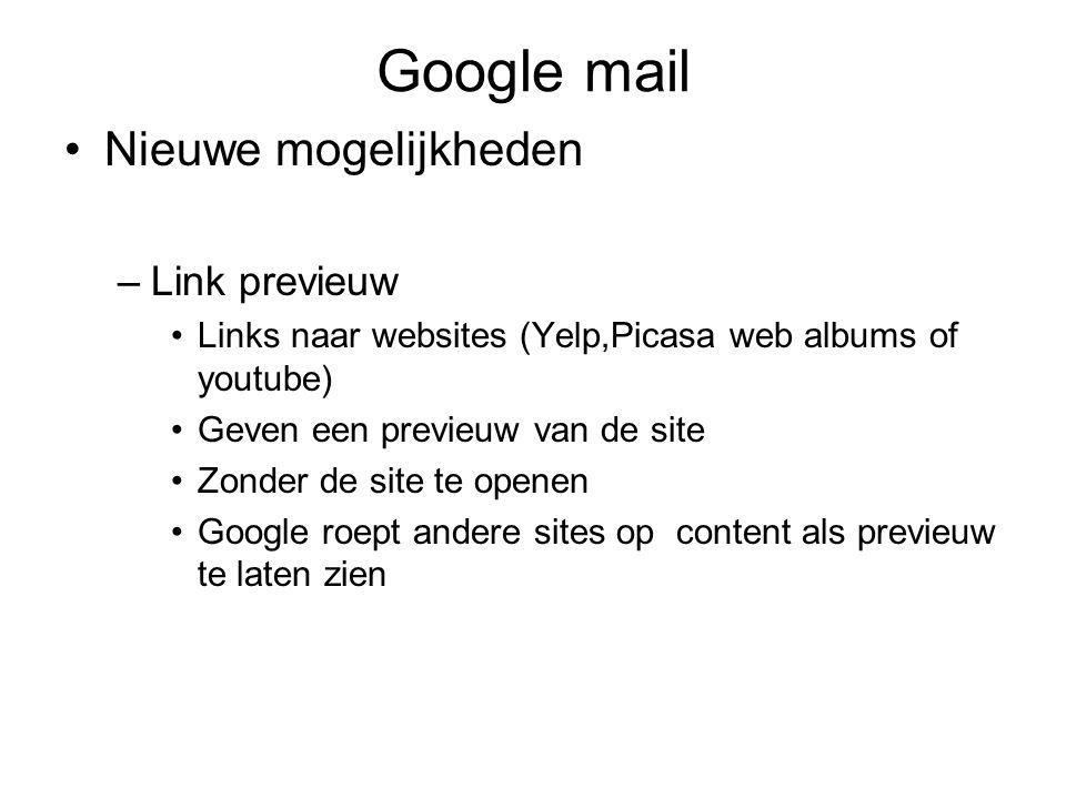 Google mail Nieuwe mogelijkheden –Link previeuw Links naar websites (Yelp,Picasa web albums of youtube) Geven een previeuw van de site Zonder de site te openen Google roept andere sites op content als previeuw te laten zien