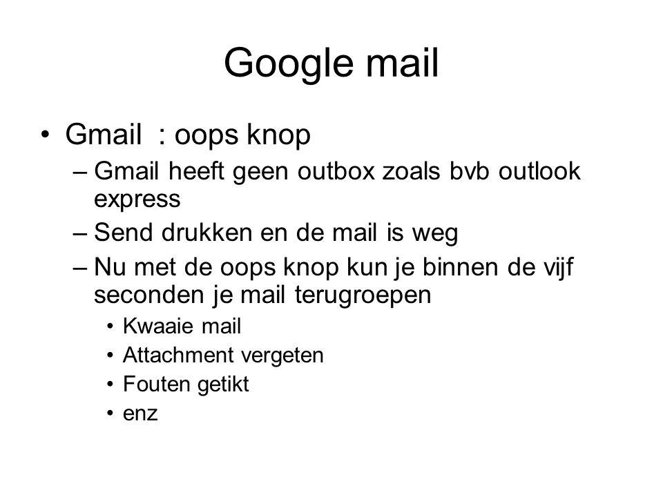 Google mail Gmail : oops knop –Gmail heeft geen outbox zoals bvb outlook express –Send drukken en de mail is weg –Nu met de oops knop kun je binnen de vijf seconden je mail terugroepen Kwaaie mail Attachment vergeten Fouten getikt enz