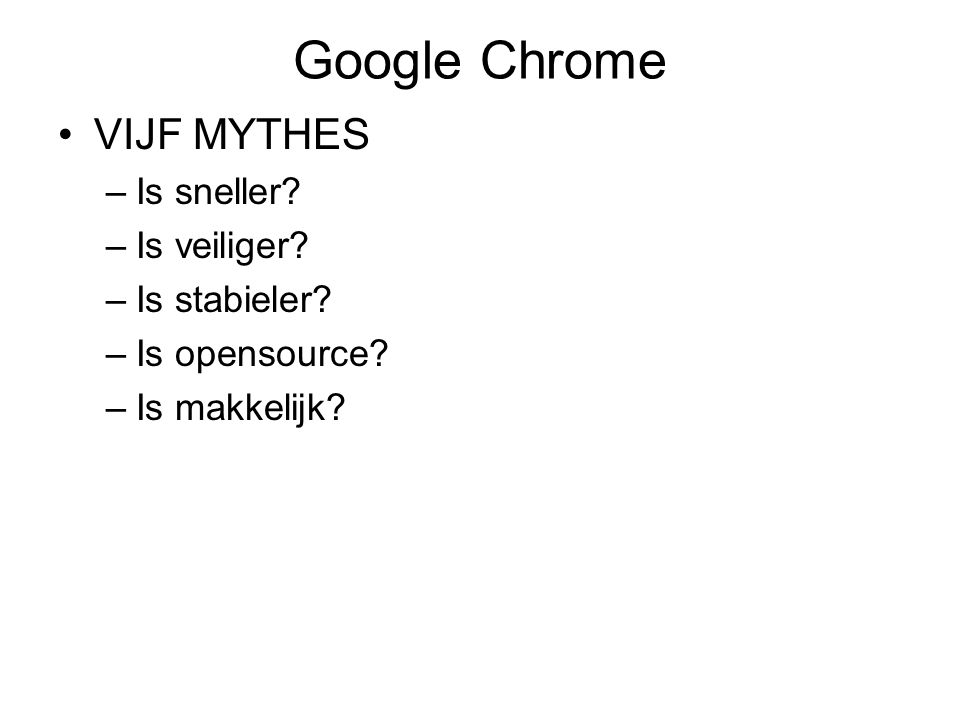 Google Chrome VIJF MYTHES –Is sneller? –Is veiliger? –Is stabieler? –Is opensource? –Is makkelijk?