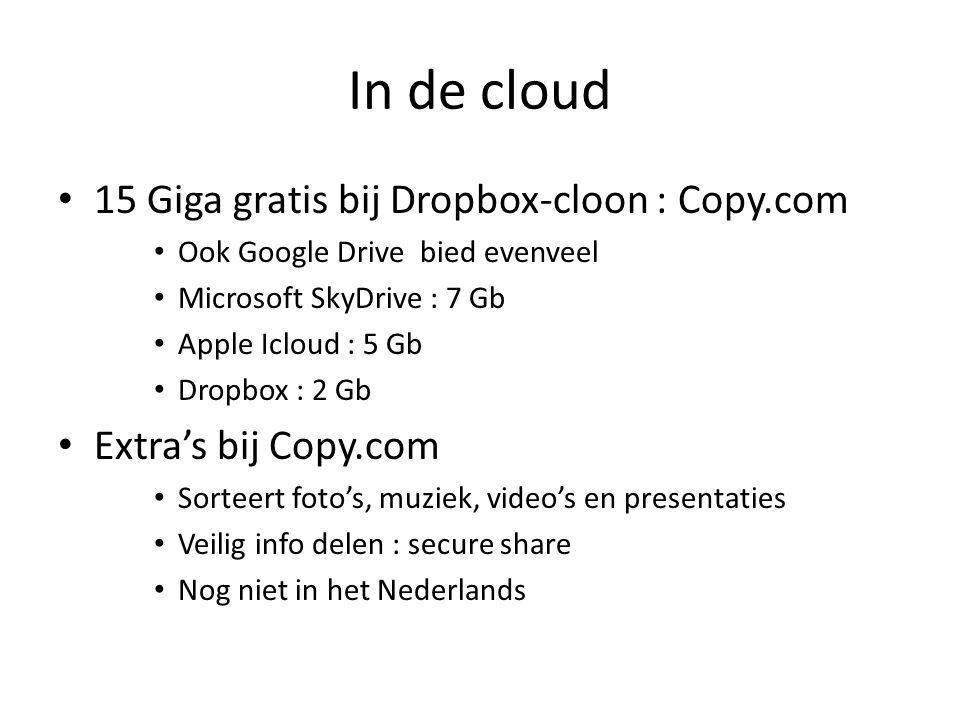 In de cloud 15 Giga gratis bij Dropbox-cloon : Copy.com Ook Google Drive bied evenveel Microsoft SkyDrive : 7 Gb Apple Icloud : 5 Gb Dropbox : 2 Gb Extra's bij Copy.com Sorteert foto's, muziek, video's en presentaties Veilig info delen : secure share Nog niet in het Nederlands