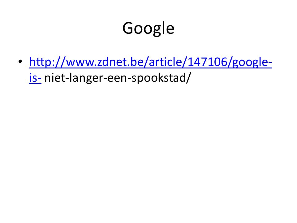 Google http://www.zdnet.be/article/147106/google- is- niet-langer-een-spookstad/ http://www.zdnet.be/article/147106/google- is-