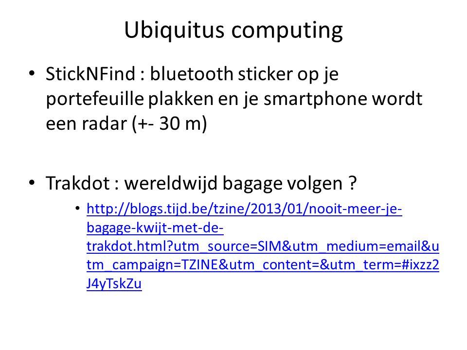 Ubiquitus computing StickNFind : bluetooth sticker op je portefeuille plakken en je smartphone wordt een radar (+- 30 m) Trakdot : wereldwijd bagage volgen .
