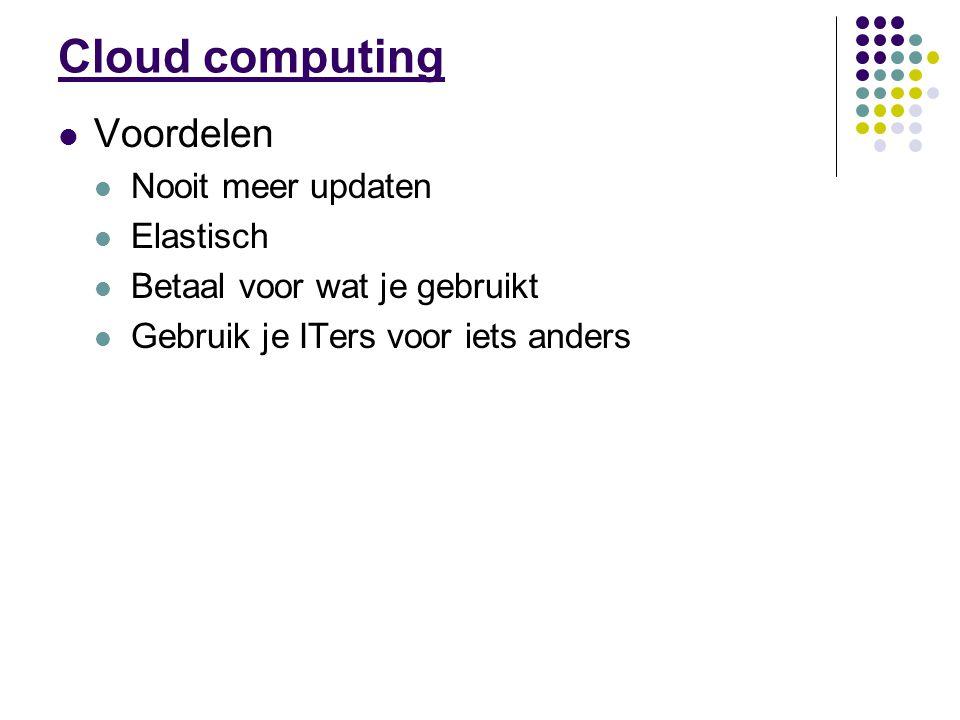 Cloud computing Voordelen Nooit meer updaten Elastisch Betaal voor wat je gebruikt Gebruik je ITers voor iets anders