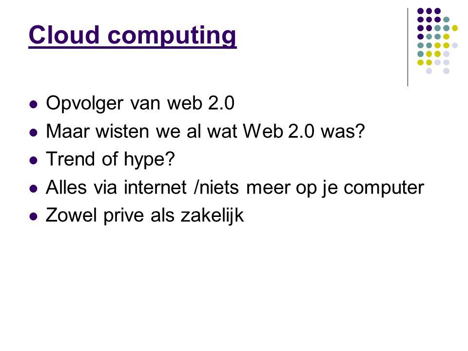 Cloud computing Opvolger van web 2.0 Maar wisten we al wat Web 2.0 was.