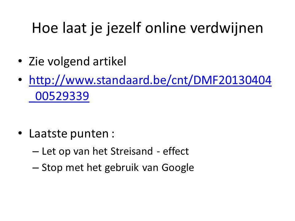 Hoe laat je jezelf online verdwijnen Zie volgend artikel http://www.standaard.be/cnt/DMF20130404 _00529339 http://www.standaard.be/cnt/DMF20130404 _00529339 Laatste punten : – Let op van het Streisand - effect – Stop met het gebruik van Google