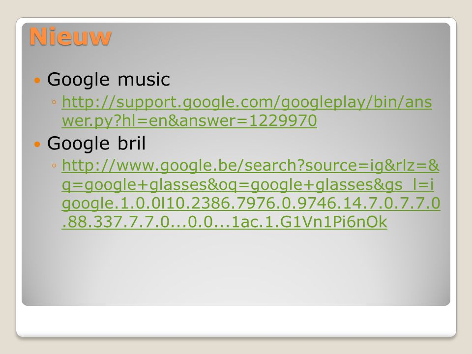 Nieuw Google music ◦http://support.google.com/googleplay/bin/ans wer.py?hl=en&answer=1229970http://support.google.com/googleplay/bin/ans wer.py?hl=en&answer=1229970 Google bril ◦http://www.google.be/search?source=ig&rlz=& q=google+glasses&oq=google+glasses&gs_l=i google.1.0.0l10.2386.7976.0.9746.14.7.0.7.7.0.88.337.7.7.0...0.0...1ac.1.G1Vn1Pi6nOkhttp://www.google.be/search?source=ig&rlz=& q=google+glasses&oq=google+glasses&gs_l=i google.1.0.0l10.2386.7976.0.9746.14.7.0.7.7.0.88.337.7.7.0...0.0...1ac.1.G1Vn1Pi6nOk