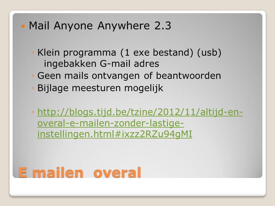 E mailen overal Mail Anyone Anywhere 2.3 ◦Klein programma (1 exe bestand) (usb) ingebakken G-mail adres ◦Geen mails ontvangen of beantwoorden ◦Bijlage meesturen mogelijk ◦http://blogs.tijd.be/tzine/2012/11/altijd-en- overal-e-mailen-zonder-lastige- instellingen.html#ixzz2RZu94gMI http://blogs.tijd.be/tzine/2012/11/altijd-en- overal-e-mailen-zonder-lastige- instellingen.html#ixzz2RZu94gMI