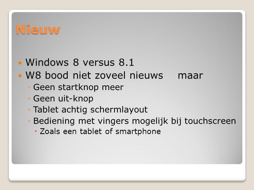 Nieuw Windows 8 versus 8.1 W8 bood niet zoveel nieuws maar ◦Geen startknop meer ◦Geen uit-knop ◦Tablet achtig schermlayout ◦Bediening met vingers mogelijk bij touchscreen  Zoals een tablet of smartphone
