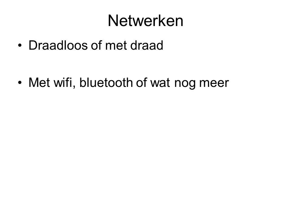 Netwerken Draadloos of met draad Met wifi, bluetooth of wat nog meer