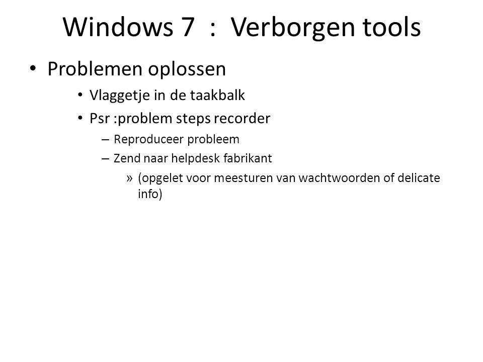 Windows 7 : Verborgen tools Problemen oplossen Vlaggetje in de taakbalk Psr :problem steps recorder – Reproduceer probleem – Zend naar helpdesk fabrik