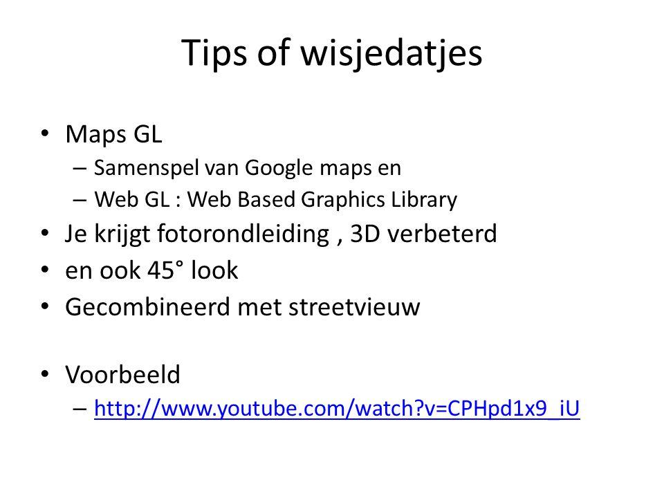 Tips of wisjedatjes Maps GL – Samenspel van Google maps en – Web GL : Web Based Graphics Library Je krijgt fotorondleiding, 3D verbeterd en ook 45° look Gecombineerd met streetvieuw Voorbeeld – http://www.youtube.com/watch v=CPHpd1x9_iU http://www.youtube.com/watch v=CPHpd1x9_iU