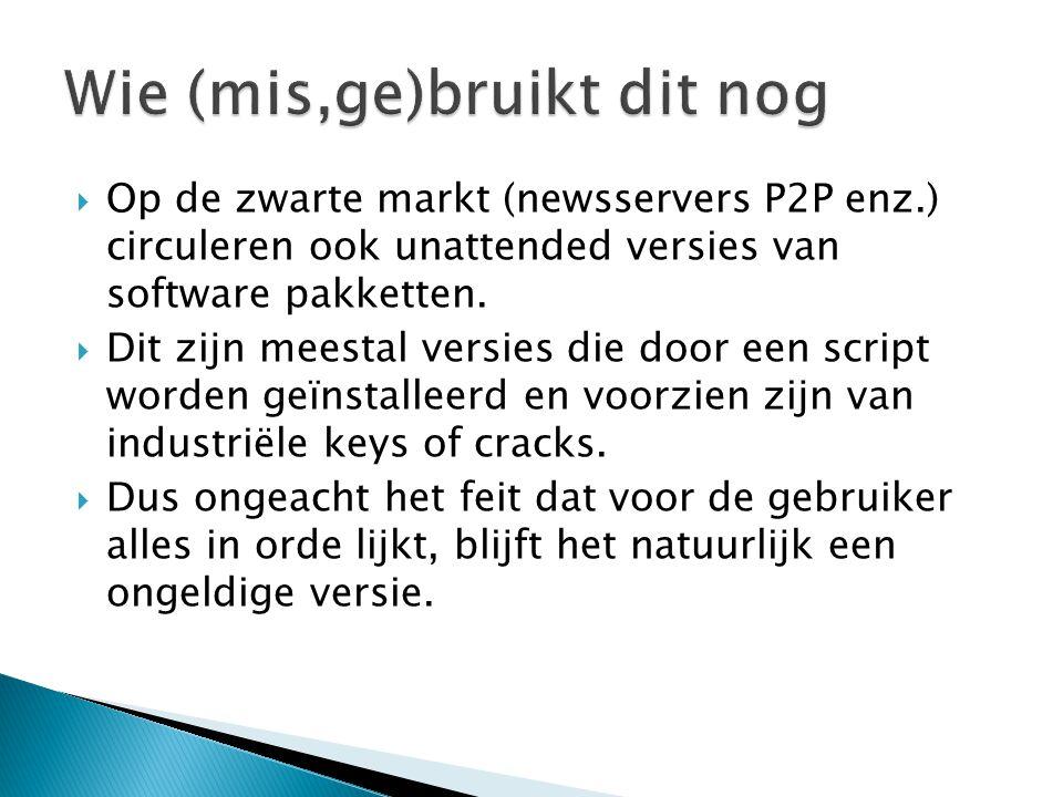  Op de zwarte markt (newsservers P2P enz.) circuleren ook unattended versies van software pakketten.  Dit zijn meestal versies die door een script w