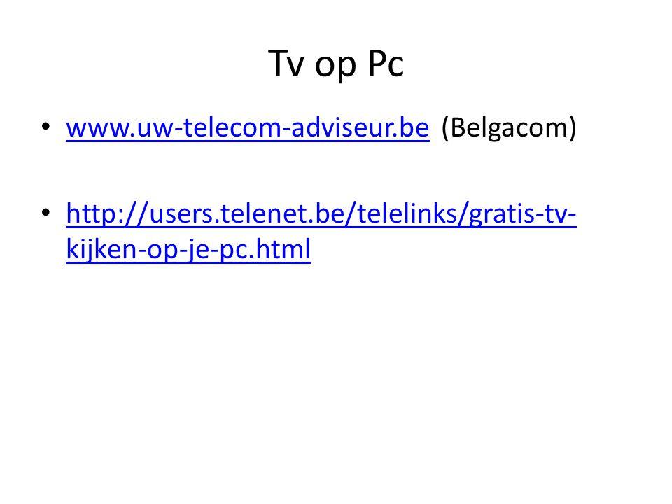 Tv op Pc www.uw-telecom-adviseur.be (Belgacom) www.uw-telecom-adviseur.be http://users.telenet.be/telelinks/gratis-tv- kijken-op-je-pc.html http://users.telenet.be/telelinks/gratis-tv- kijken-op-je-pc.html