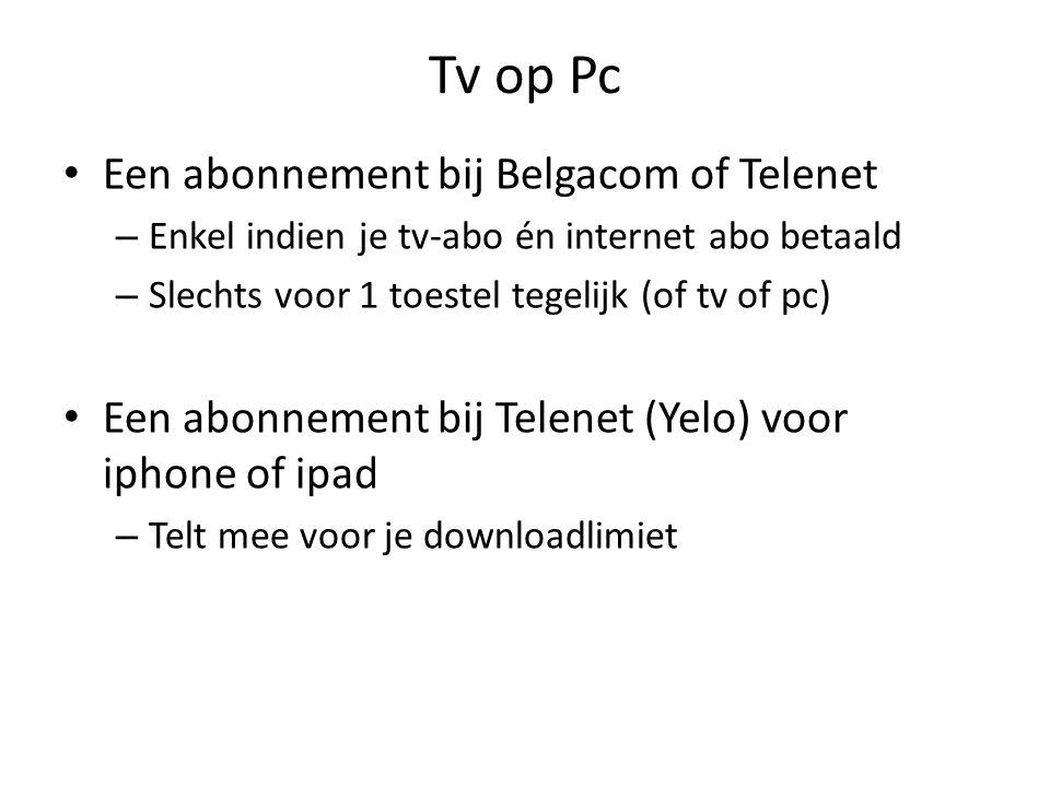 Tv op Pc Een abonnement bij Belgacom of Telenet – Enkel indien je tv-abo én internet abo betaald – Slechts voor 1 toestel tegelijk (of tv of pc) Een abonnement bij Telenet (Yelo) voor iphone of ipad – Telt mee voor je downloadlimiet