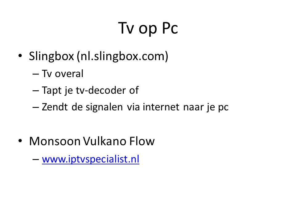 Tv op Pc Slingbox (nl.slingbox.com) – Tv overal – Tapt je tv-decoder of – Zendt de signalen via internet naar je pc Monsoon Vulkano Flow – www.iptvspecialist.nl www.iptvspecialist.nl