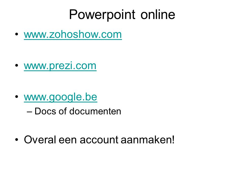 Powerpoint online www.zohoshow.com www.prezi.com www.google.be –Docs of documenten Overal een account aanmaken!