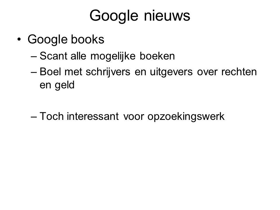 Google nieuws Google books –Scant alle mogelijke boeken –Boel met schrijvers en uitgevers over rechten en geld –Toch interessant voor opzoekingswerk