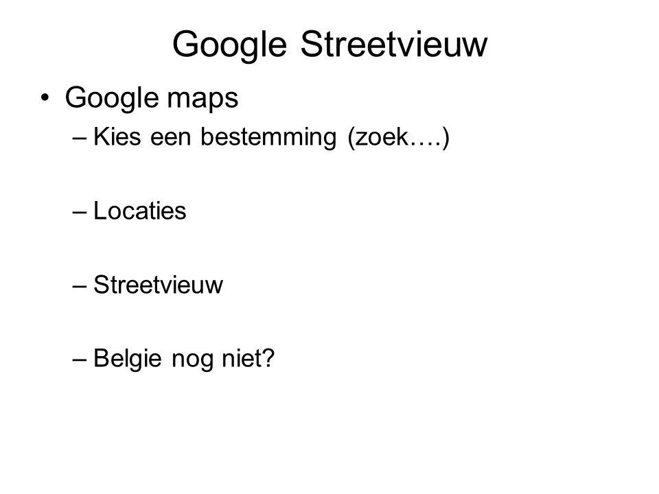 Google Streetvieuw Google maps –Kies een bestemming (zoek….) –Locaties –Streetvieuw –Belgie nog niet