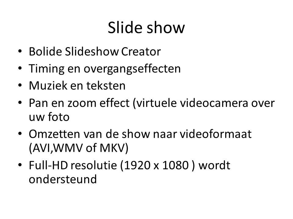 Slide show Bolide Slideshow Creator Timing en overgangseffecten Muziek en teksten Pan en zoom effect (virtuele videocamera over uw foto Omzetten van de show naar videoformaat (AVI,WMV of MKV) Full-HD resolutie (1920 x 1080 ) wordt ondersteund