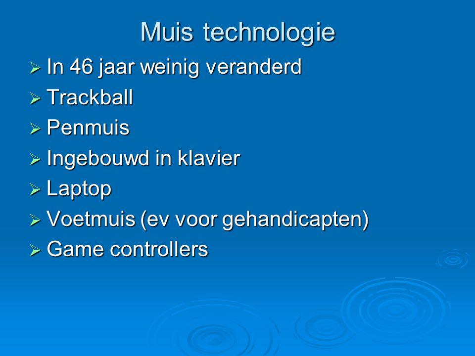 Muis technologie  In 46 jaar weinig veranderd  Trackball  Penmuis  Ingebouwd in klavier  Laptop  Voetmuis (ev voor gehandicapten)  Game controllers