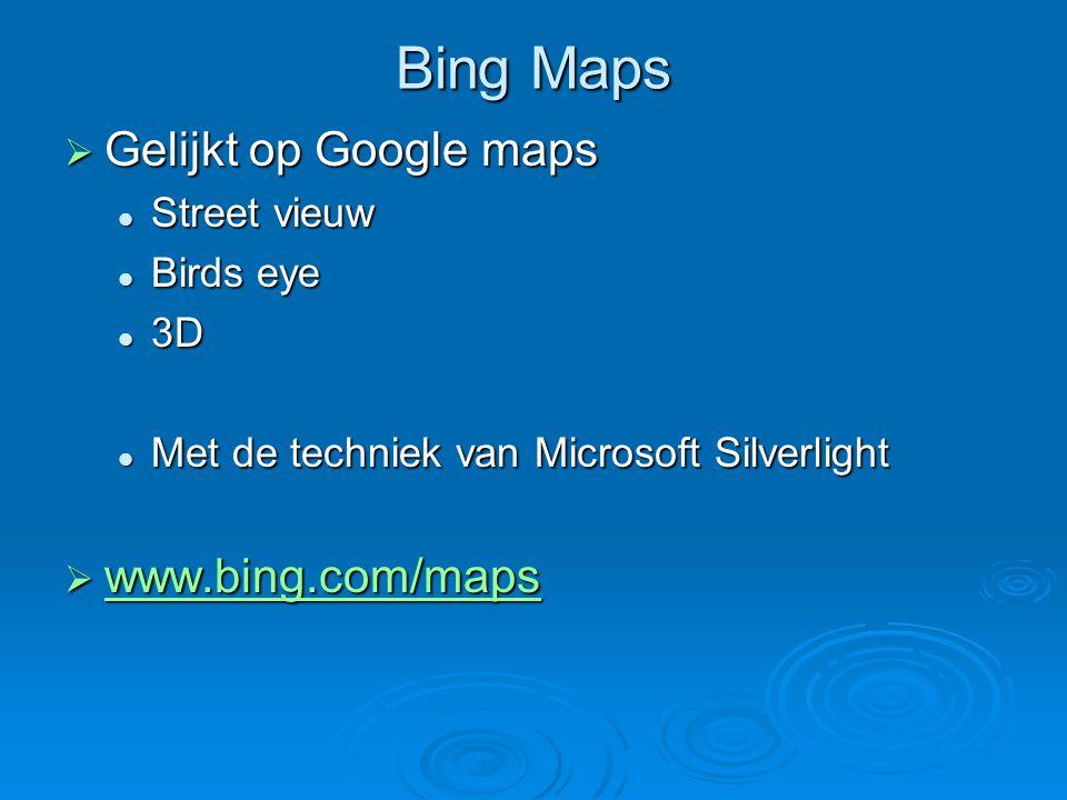 Bing Maps  Gelijkt op Google maps Street vieuw Street vieuw Birds eye Birds eye 3D 3D Met de techniek van Microsoft Silverlight Met de techniek van Microsoft Silverlight  www.bing.com/maps www.bing.com/maps