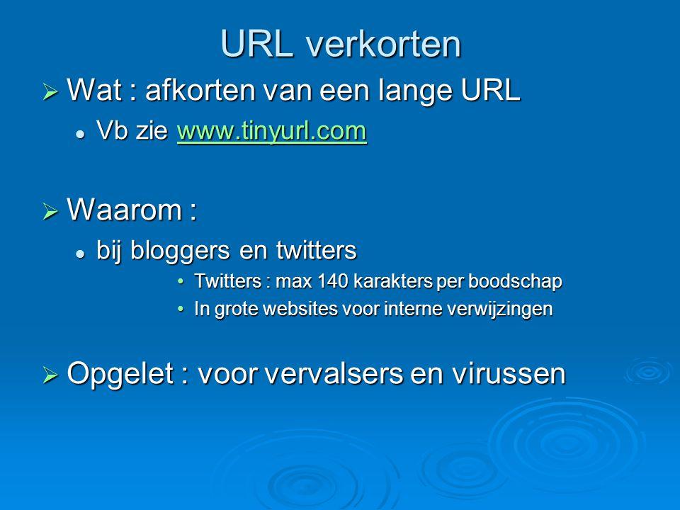 URL verkorten  Wat : afkorten van een lange URL Vb zie www.tinyurl.com Vb zie www.tinyurl.comwww.tinyurl.com  Waarom : bij bloggers en twitters bij bloggers en twitters Twitters : max 140 karakters per boodschapTwitters : max 140 karakters per boodschap In grote websites voor interne verwijzingenIn grote websites voor interne verwijzingen  Opgelet : voor vervalsers en virussen