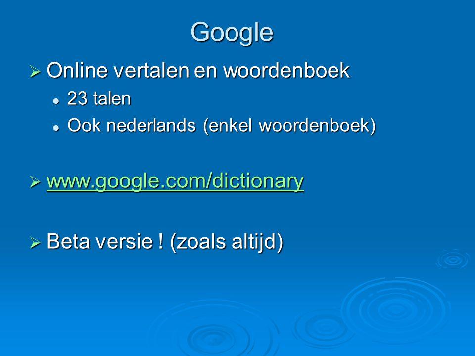 Google  Online vertalen en woordenboek 23 talen 23 talen Ook nederlands (enkel woordenboek) Ook nederlands (enkel woordenboek)  www.google.com/dictionary www.google.com/dictionary  Beta versie .