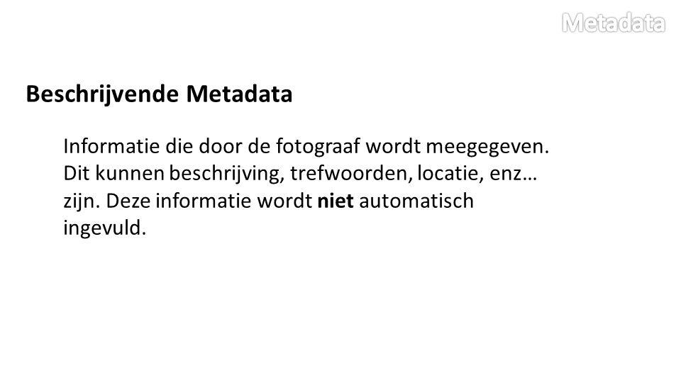 Beschrijvende Metadata Informatie die door de fotograaf wordt meegegeven. Dit kunnen beschrijving, trefwoorden, locatie, enz… zijn. Deze informatie wo