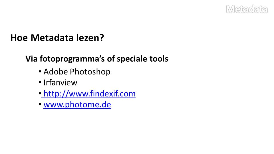 Hoe Metadata lezen? Via fotoprogramma's of speciale tools Adobe Photoshop Irfanview http://www.findexif.com www.photome.de