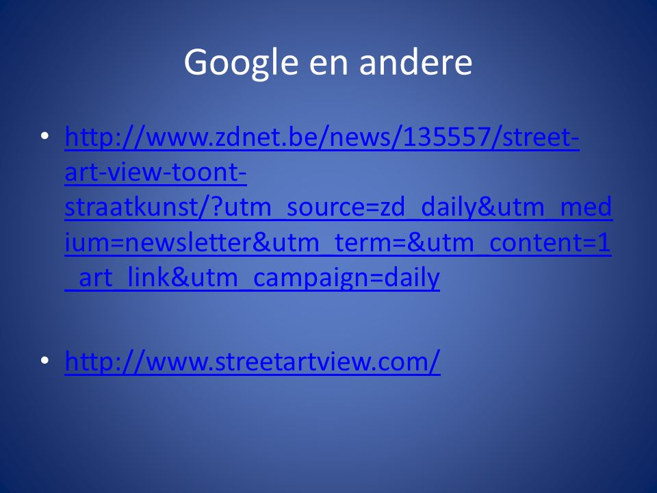 Google en andere http://www.zdnet.be/news/135557/street- art-view-toont- straatkunst/ utm_source=zd_daily&utm_med ium=newsletter&utm_term=&utm_content=1 _art_link&utm_campaign=daily http://www.zdnet.be/news/135557/street- art-view-toont- straatkunst/ utm_source=zd_daily&utm_med ium=newsletter&utm_term=&utm_content=1 _art_link&utm_campaign=daily http://www.streetartview.com/