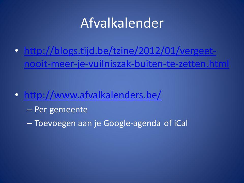 Afvalkalender http://blogs.tijd.be/tzine/2012/01/vergeet- nooit-meer-je-vuilniszak-buiten-te-zetten.html http://blogs.tijd.be/tzine/2012/01/vergeet- nooit-meer-je-vuilniszak-buiten-te-zetten.html http://www.afvalkalenders.be/ – Per gemeente – Toevoegen aan je Google-agenda of iCal